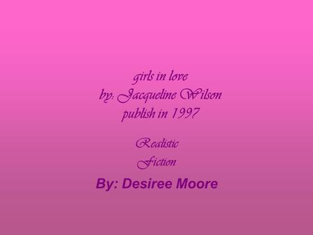girls in love by: Jacqueline Wilson publish in 1997 Realistic Fiction By: Desiree Moore.