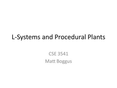 L-Systems and Procedural Plants CSE 3541 Matt Boggus.