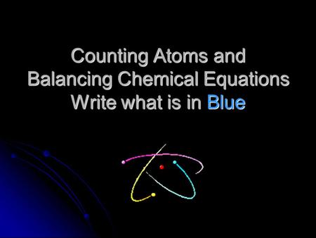 Counting Atoms and Balancing Chemical Equations Write what is in Blue.