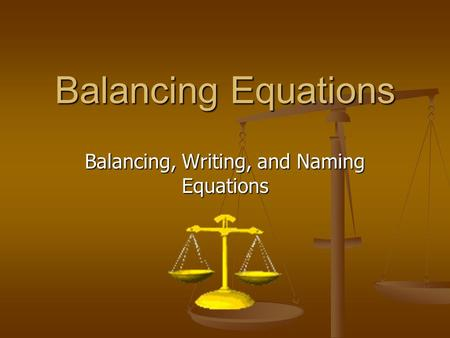 Balancing Equations Balancing, Writing, and Naming Equations.