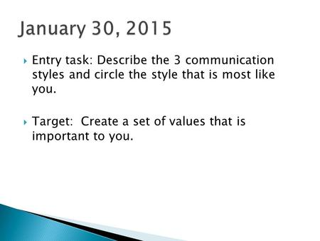  Entry task: Describe the 3 communication styles and circle the style that is most like you.  Target: Create a set of values that is important to you.
