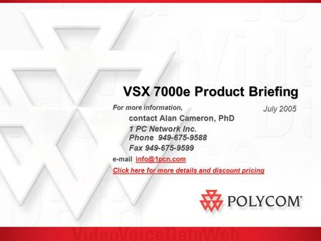 VSX 7000e Product Briefing July 2005 For more information, contact Alan Cameron, PhD 1 PC Network Inc. Phone 949-675-9588 Fax 949-675-9599