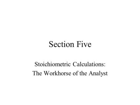 Section Five Stoichiometric Calculations: The Workhorse of the Analyst.
