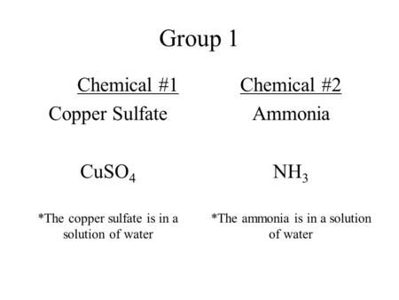 Group 1 Chemical #1 Copper Sulfate CuSO 4 *The copper sulfate is in a solution of water Chemical #2 Ammonia NH 3 *The ammonia is in a solution of water.