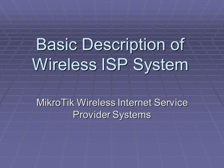 Basic Description of Wireless ISP System MikroTik Wireless Internet Service Provider Systems.