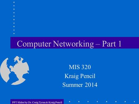 PPT Slides by Dr. Craig Tyran & Kraig Pencil Computer Networking – Part 1 MIS 320 Kraig Pencil Summer 2014.