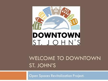 WELCOME TO DOWNTOWN ST. JOHN'S Open Spaces Revitalization Project.