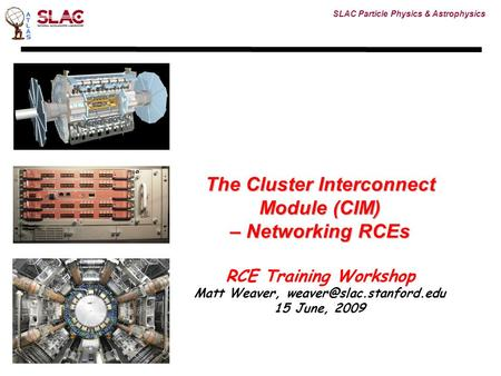 SLAC Particle Physics & Astrophysics The Cluster Interconnect Module (CIM) – Networking RCEs RCE Training Workshop Matt Weaver,
