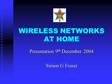 WIRELESS NETWORKS AT HOME Presentation 9 th December 2004 Simon G Fraser.