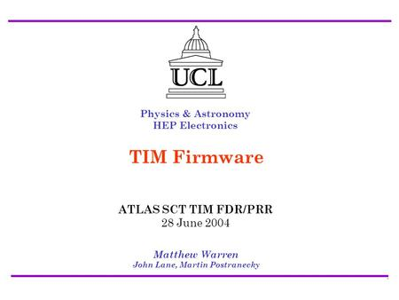 ATLAS SCT/Pixel TIM FDR/PRR 28 July 2004 Firmware - Matt Warren1 Physics & Astronomy HEP Electronics Matthew Warren John Lane, Martin Postranecky TIM Firmware.