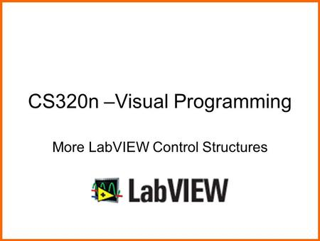 CS320n –Visual Programming More LabVIEW Control Structures.