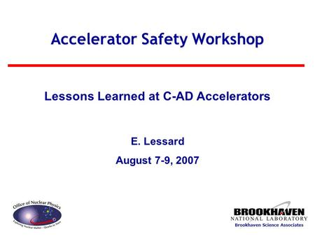 Brookhaven Science Associates Accelerator Safety Workshop Lessons Learned at C-AD Accelerators E. Lessard August 7-9, 2007.