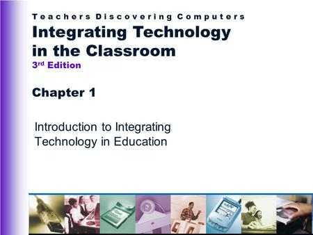 T e a c h e r s D i s c o v e r i n g C o m p u t e r s Integrating Technology in the Classroom 3 rd Edition Chapter 1 Introduction to Integrating Technology.