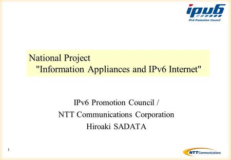 1 National Project Information Appliances and IPv6 Internet IPv6 Promotion Council / NTT Communications Corporation Hiroaki SADATA.