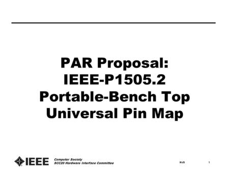 MJS1 Computer Society SCC20 Hardware Interface Committee PAR Proposal: IEEE-P1505.2 Portable-Bench Top Universal Pin Map.