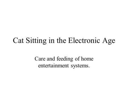 Cat Sitting in the Electronic Age Care and feeding of home entertainment systems.