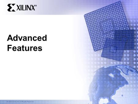 © 2003 Xilinx, Inc. All Rights Reserved Advanced Features.