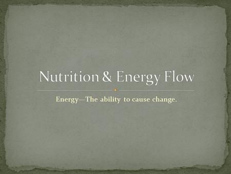 Energy—The ability to cause change.. Ultimate source of all energy is from the sun. Autotrophs A.K.A--Producers Uses light energy to make food Examples: