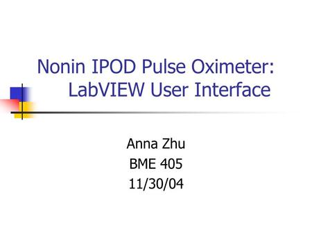 Nonin IPOD Pulse Oximeter: LabVIEW User Interface Anna Zhu BME 405 11/30/04.