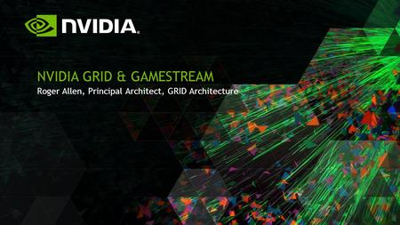 Roger Allen, Principal Architect, GRID Architecture NVIDIA GRID & GAMESTREAM.