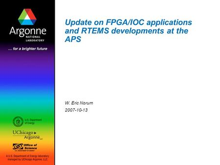 Update on FPGA/IOC applications and RTEMS developments at the APS W. Eric Norum 2007-10-13.