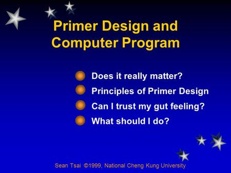 Primer Design and Computer Program Does it really matter? Principles of Primer Design Can I trust my gut feeling? What should I do? Sean Tsai ©1999, National.