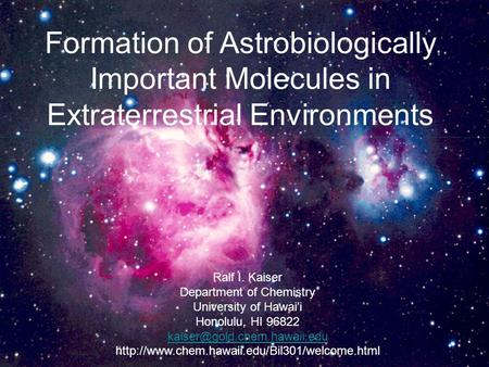 Formation of Astrobiologically Important Molecules in Extraterrestrial Environments Ralf I. Kaiser Department of Chemistry University of Hawai'i Honolulu,