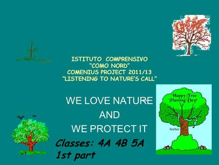 "ISTITUTO COMPRENSIVO ""COMO NORD"" COMENIUS PROJECT 2011/13 ""LISTENING TO NATURE'S CALL"" WE LOVE NATURE AND WE PROTECT IT <> Classes: 4A 4B 5A 1st part."
