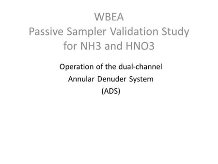 WBEA Passive Sampler Validation Study for NH3 and HNO3 Operation of the dual-channel Annular Denuder System (ADS)