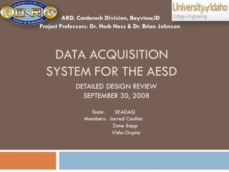 DATA ACQUISITION SYSTEM FOR THE AESD Team : SEADAQ Members: Jarred Coulter Zane Sapp Vishu Gupta DETAILED DESIGN REVIEW SEPTEMBER 30, 2008 ARD, Carderock.