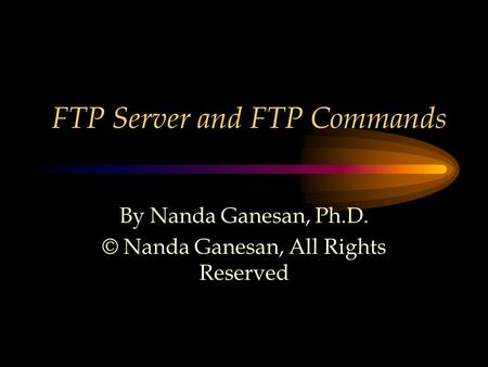 FTP Server and FTP Commands By Nanda Ganesan, Ph.D. © Nanda Ganesan, All Rights Reserved.