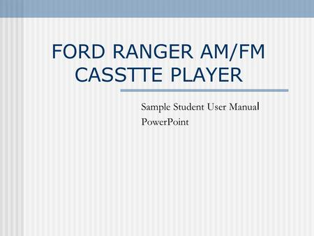 FORD RANGER AM/FM CASSTTE PLAYER Sample Student User Manua l PowerPoint.