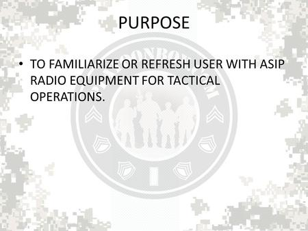 PURPOSE TO FAMILIARIZE OR REFRESH USER WITH ASIP RADIO EQUIPMENT FOR TACTICAL OPERATIONS.
