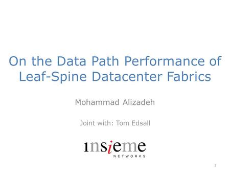 On the Data Path Performance of Leaf-Spine Datacenter Fabrics Mohammad Alizadeh Joint with: Tom Edsall 1.