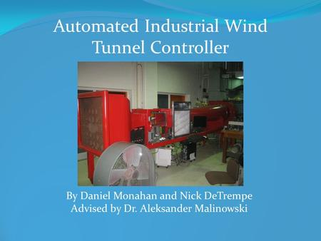 Automated Industrial Wind Tunnel Controller By Daniel Monahan and Nick DeTrempe Advised by Dr. Aleksander Malinowski.