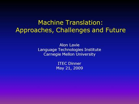 <strong>Machine</strong> <strong>Translation</strong>: Approaches, Challenges and Future Alon Lavie Language Technologies Institute Carnegie Mellon University ITEC Dinner May 21, 2009.