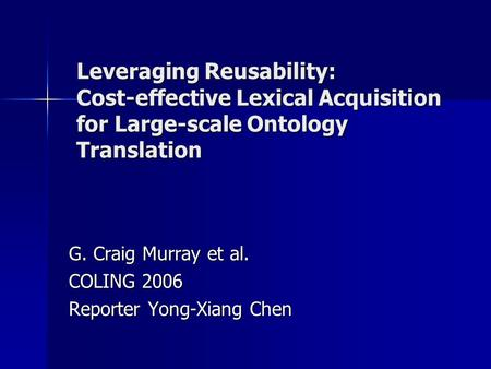 Leveraging Reusability: Cost-effective Lexical Acquisition for Large-scale Ontology Translation G. Craig Murray et al. COLING 2006 Reporter Yong-Xiang.