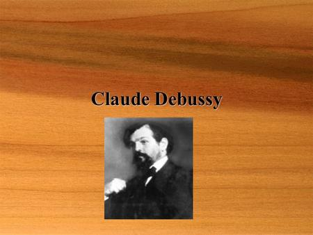 Claude Debussy. Born: August 22, 1862, St. Germaine-en-Laye, France Died: March 5, 1918, Paris  In his own words....  A symphony is usually built on.