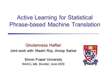 Active Learning for Statistical Phrase-based Machine Translation Gholamreza Haffari Joint work with: Maxim Roy, Anoop Sarkar Simon Fraser University NAACL.
