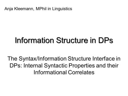 Information Structure in DPs The Syntax/Information Structure Interface in DPs: Internal Syntactic Properties and their Informational Correlates Anja Kleemann,