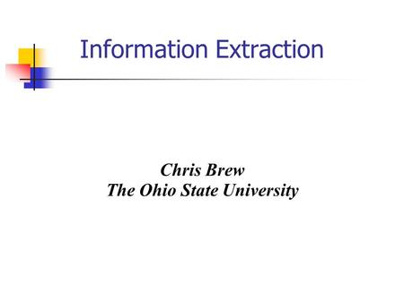 Information Extraction Chris Brew The Ohio State University.