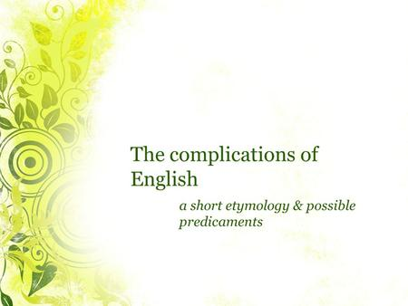 The complications of English a short etymology & possible predicaments.