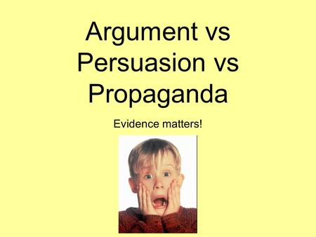 Argument vs Persuasion vs Propaganda Evidence matters!