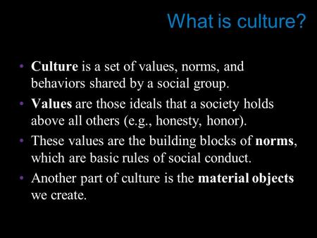 What is culture? Culture is a set of values, norms, and behaviors shared by a social group. Values are those ideals that a society holds above all others.