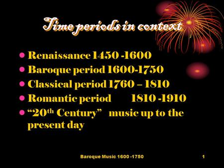 Baroque Music 1600 -17501 Time periods in context Renaissance 1450 -1600 Baroque period 1600-1750 Classical period 1760 – 1810 Romantic period1810 -1910.