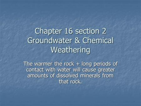 Chapter 16 section 2 Groundwater & Chemical Weathering The warmer the rock + long periods of contact with water will cause greater amounts of dissolved.