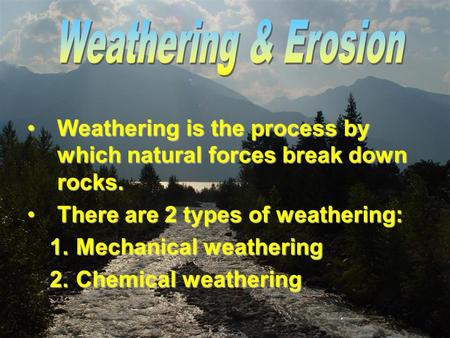Weathering & Erosion Weathering is the process by which natural forces break down rocks. There are 2 types of weathering: Mechanical weathering Chemical.