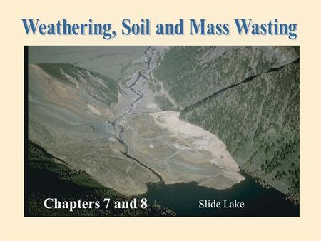 Chapters 7 and 8 Slide Lake 15.02.b1 Weathering – the breakdown of rock at or near the earth's surface.