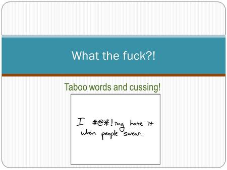 What the fuck?! Taboo words and cussing!. Shhh… don't say the 'F-word'! Difficult area of research: affected by the 'taboo' and destructive notion of.