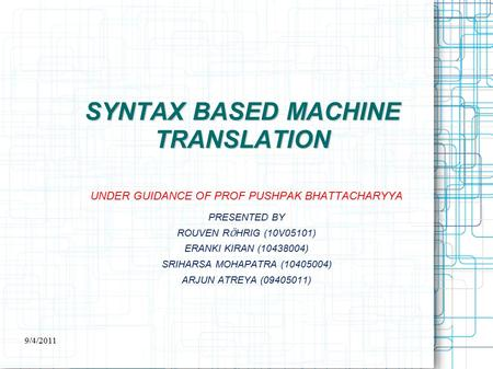 SYNTAX BASED <strong>MACHINE</strong> <strong>TRANSLATION</strong> UNDER GUIDANCE OF PROF PUSHPAK BHATTACHARYYA PRESENTED BY ROUVEN R Ӧ HRIG (10V05101) ERANKI KIRAN (10438004) SRIHARSA.